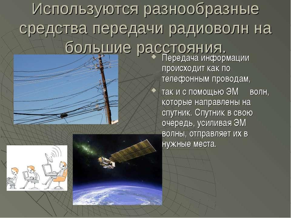 Используются разнообразные средства передачи радиоволн на большие расстояния....