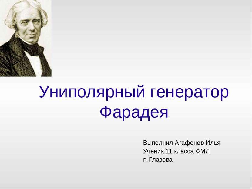 Униполярный генератор Фарадея Выполнил Агафонов Илья Ученик 11 класса ФМЛ г. ...