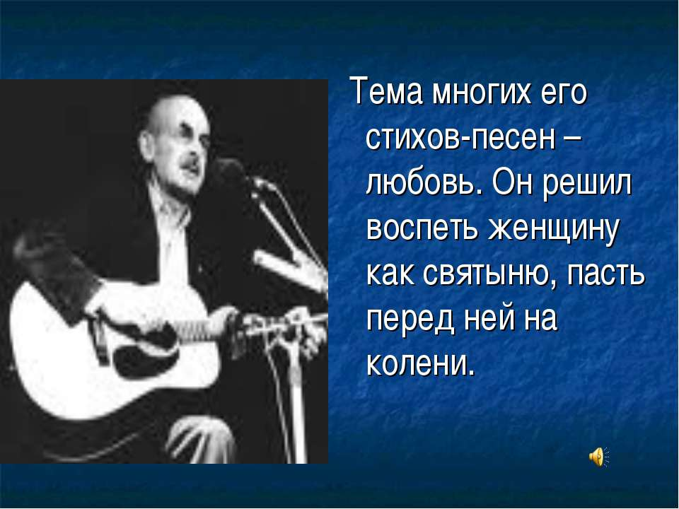 Тема многих его стихов-песен – любовь. Он решил воспеть женщину как святыню, ...