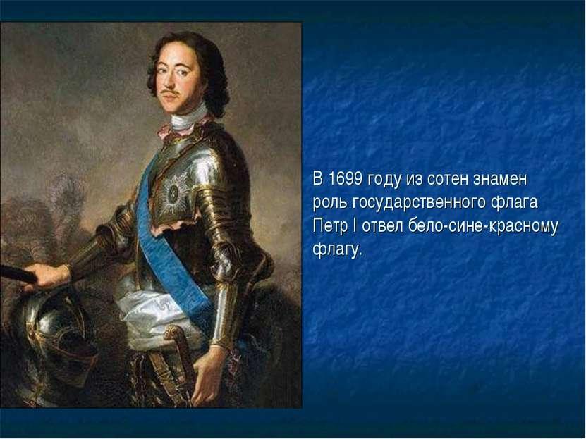 В 1699 году из сотен знамен роль государственного флага Петр I отвел бело-син...