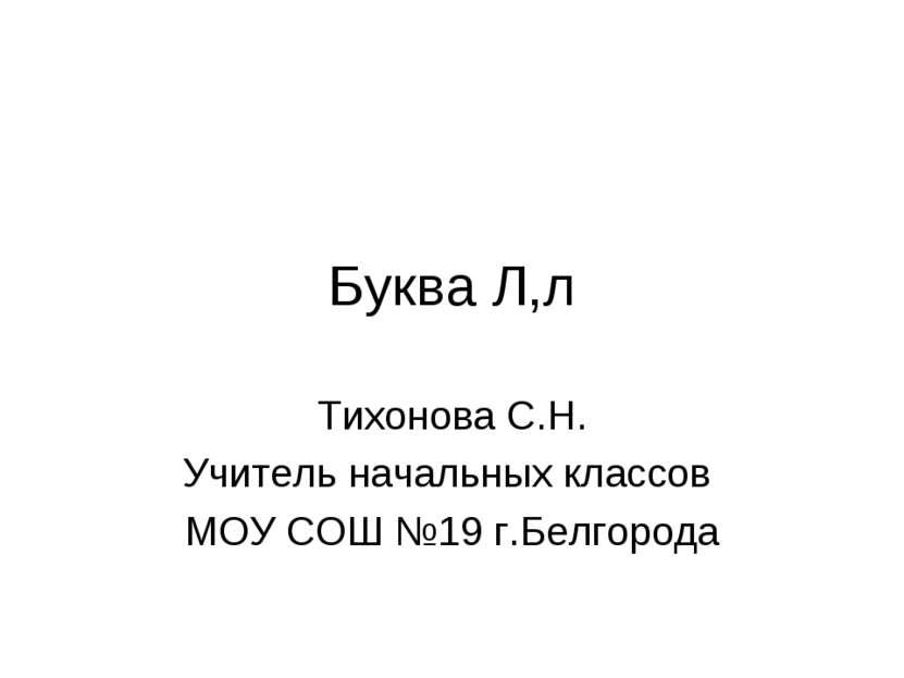 Буква Л,л Тихонова С.Н. Учитель начальных классов МОУ СОШ №19 г.Белгорода