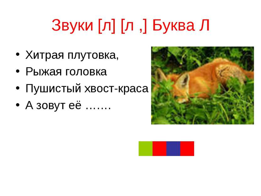 Звуки [л] [л ,] Буква Л Хитрая плутовка, Рыжая головка Пушистый хвост-краса А...