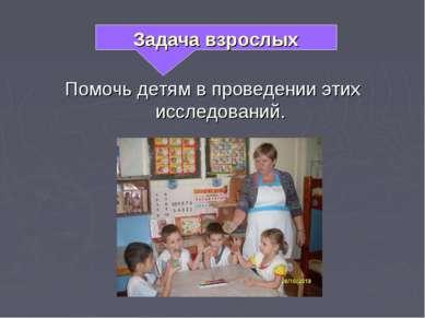 Помочь детям в проведении этих исследований. Задача взрослых