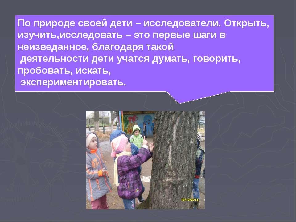 По природе своей дети – исследователи. Открыть, изучить,исследовать – это пер...
