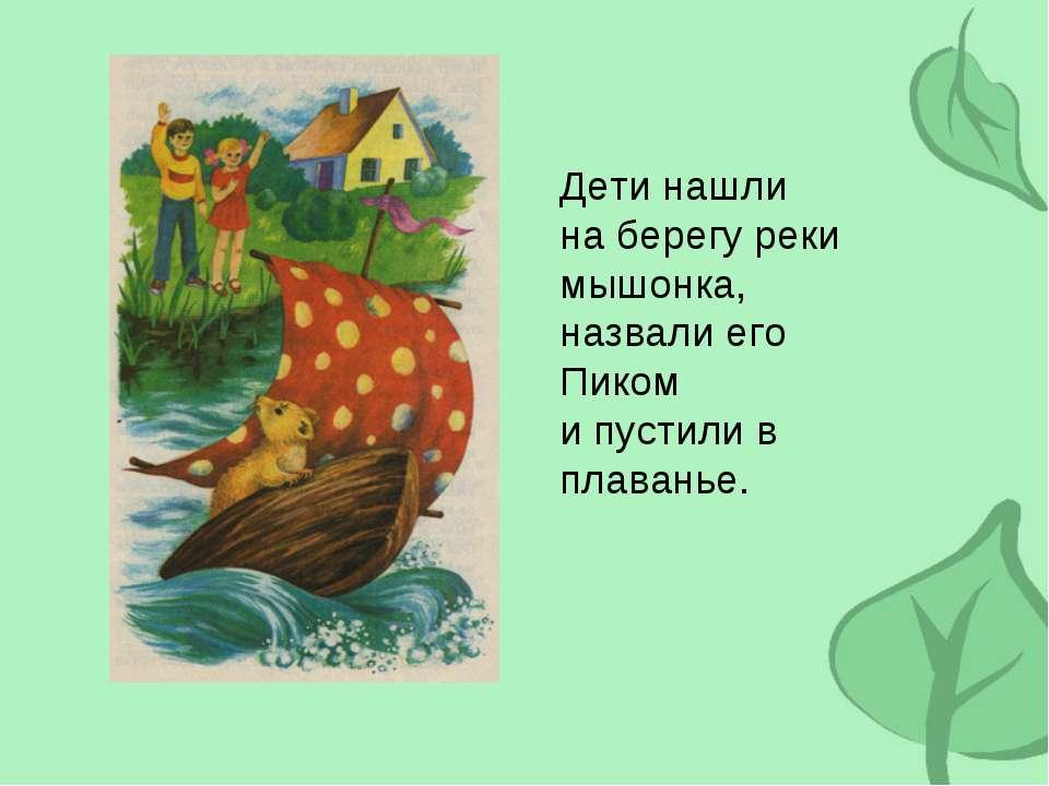 Дети нашли на берегу реки мышонка, назвали его Пиком и пустили в плаванье.