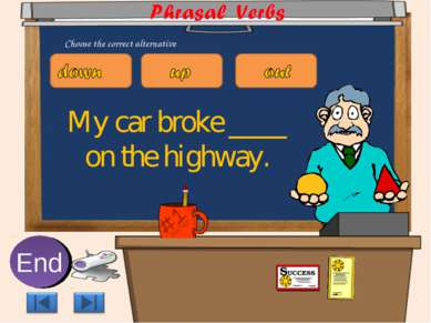 My car broke ____ on the highway. 10 9 8 7 6 5 4 3 2 1 End Choose the correct...