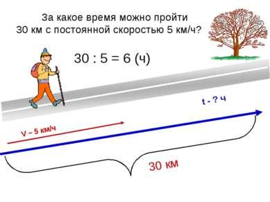 За какое время можно пройти 30 км с постоянной скоростью 5 км/ч? 30 км V – 5 ...