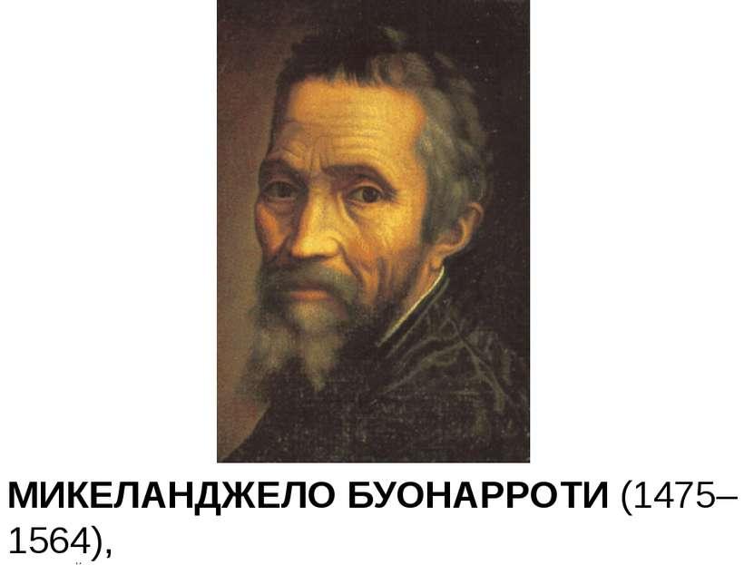 МИКЕЛАНДЖЕЛО БУОНАРРОТИ (1475–1564), Итальянский скульптор, художник, архитек...