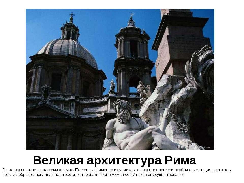 Великая архитектура Рима Город располагается на семи холмах. По легенде, имен...
