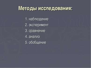Методы исследования: 1. наблюдение 2. эксперимент 3. сравнение 4. анализ 5. о...