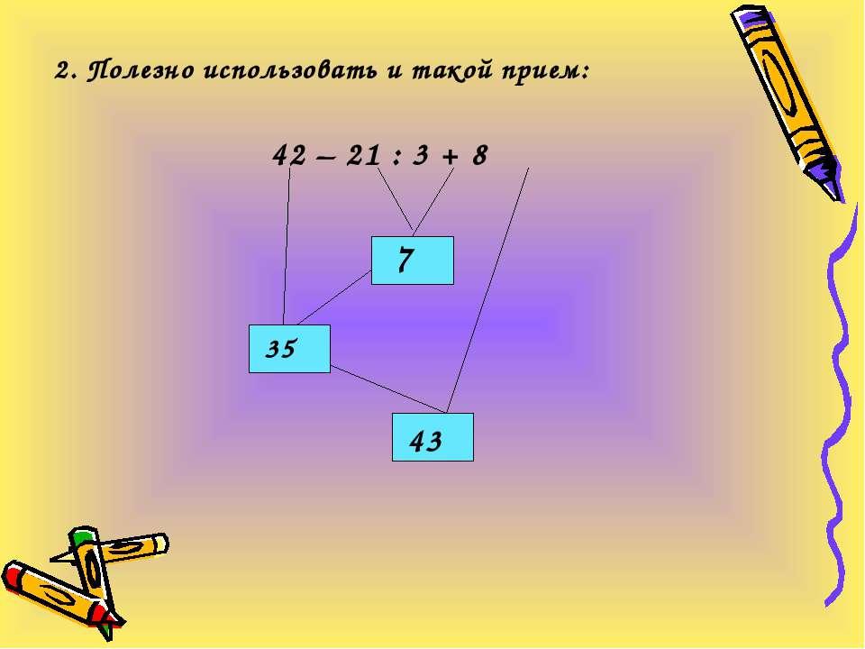 2. Полезно использовать и такой прием: 42 – 21 : 3 + 8 7 35 43