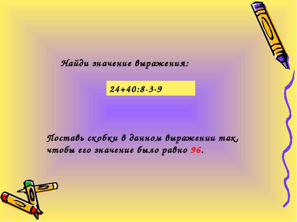 Найди значение выражения: 24+40:8-3·9 Поставь скобки в данном выражении так, ...