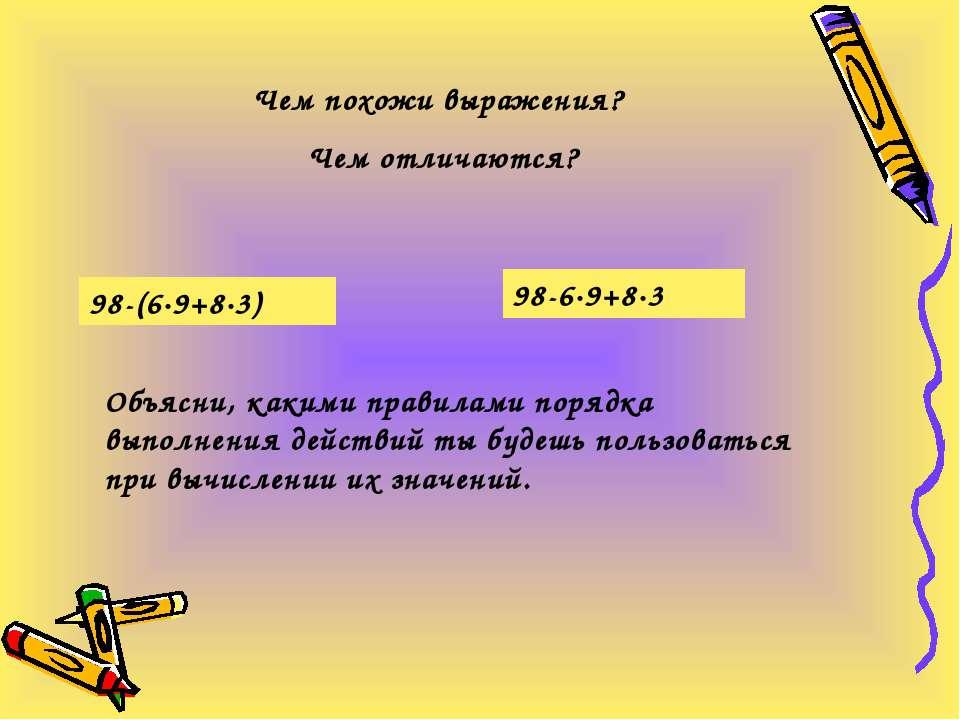 Чем похожи выражения? Чем отличаются? 98-(6·9+8·3) 98-6·9+8·3 Объясни, какими...