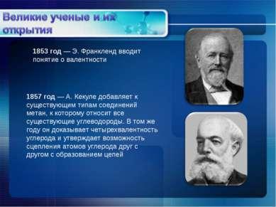 1853 год — Э. Франкленд вводит понятие о валентности 1857 год — А. Кекуле доб...
