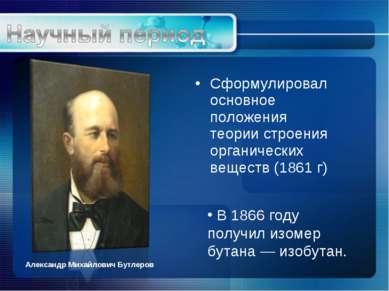 Сформулировал основное положения теории строения органических веществ (1861 г...