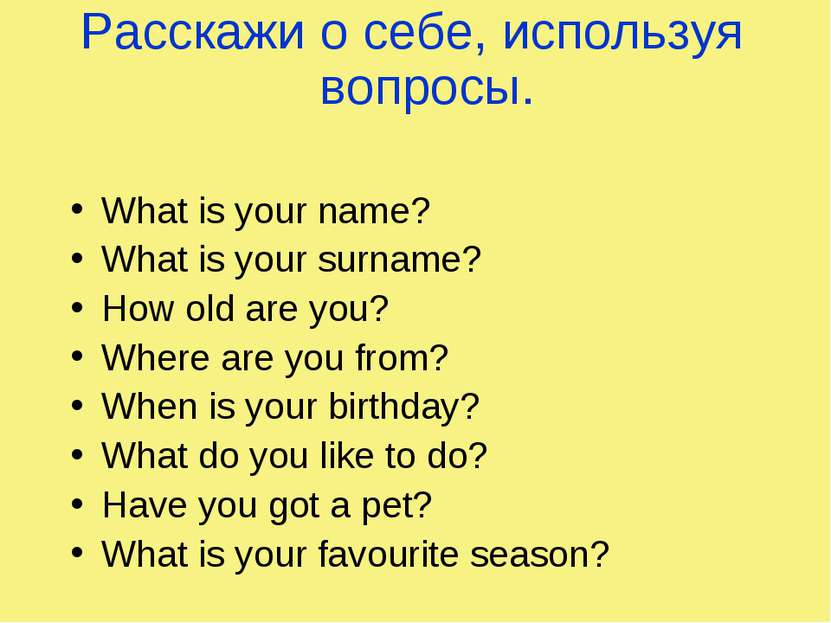Расскажи о себе, используя вопросы. What is your name? What is your surname? ...