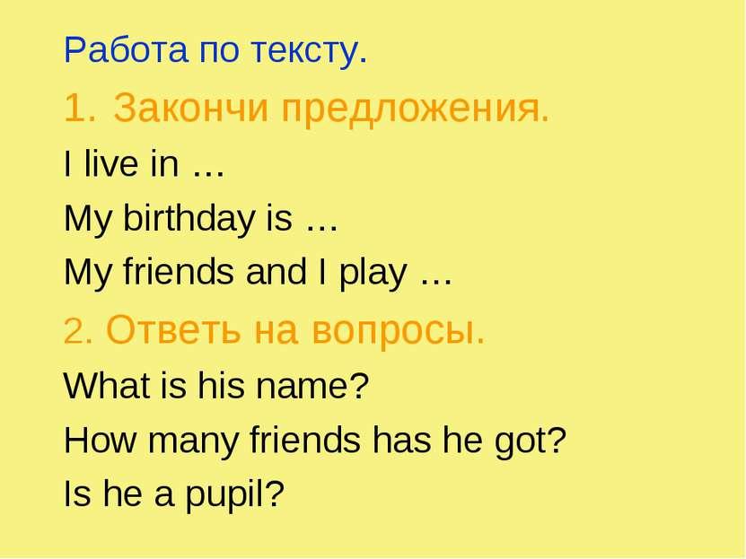 Работа по тексту. Закончи предложения. I live in … My birthday is … My friend...