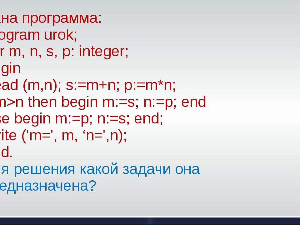 Дана программа: Program urok; Var m, n, s, p: integer; Begin Read (m,n); s:=m...