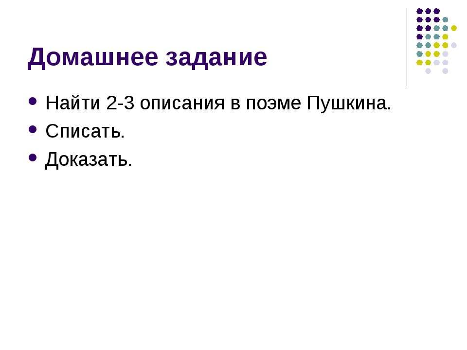 Домашнее задание Найти 2-3 описания в поэме Пушкина. Списать. Доказать.