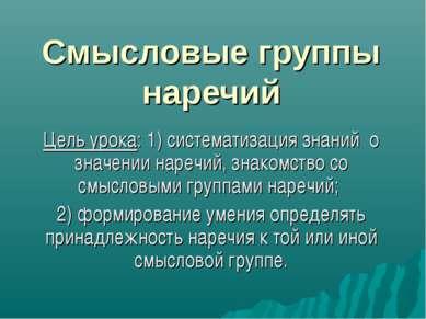 Смысловые группы наречий Цель урока: 1) систематизация знаний о значении наре...