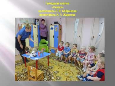 I младшая группа «Сказка» воспитатель Л. В. Бобрикова воспитатель И. Л. Жирнова