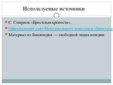 Используемые источники С. Смирнов «Брестская крепость». Официальный сайт Мемо...