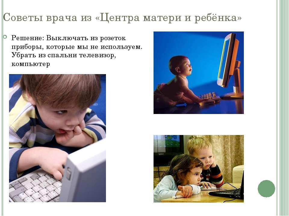 Советы врача из «Центра матери и ребёнка» Решение: Выключать из розеток прибо...