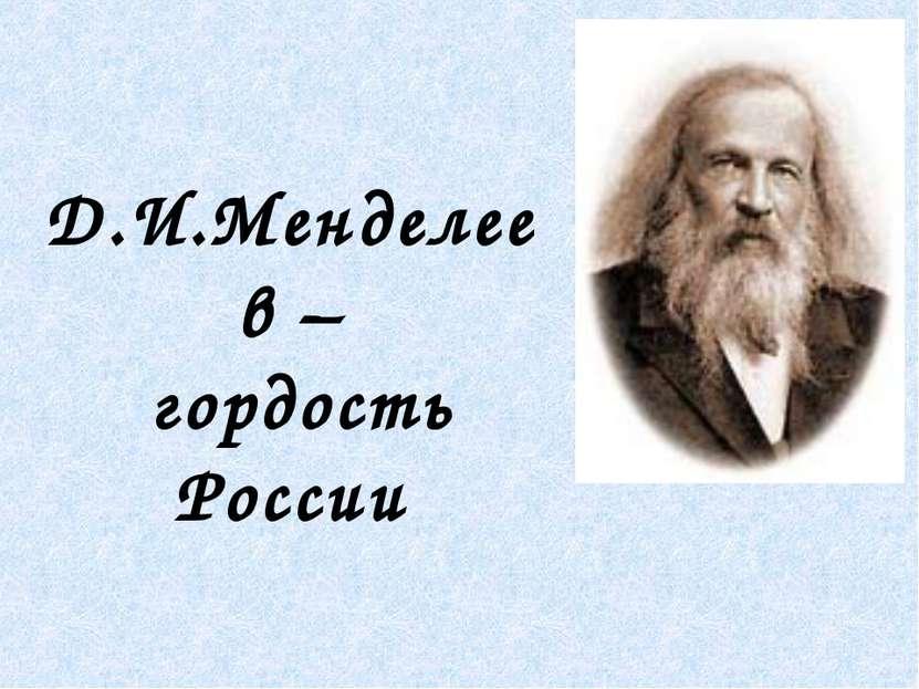 Д.И.Менделеев – гордость России