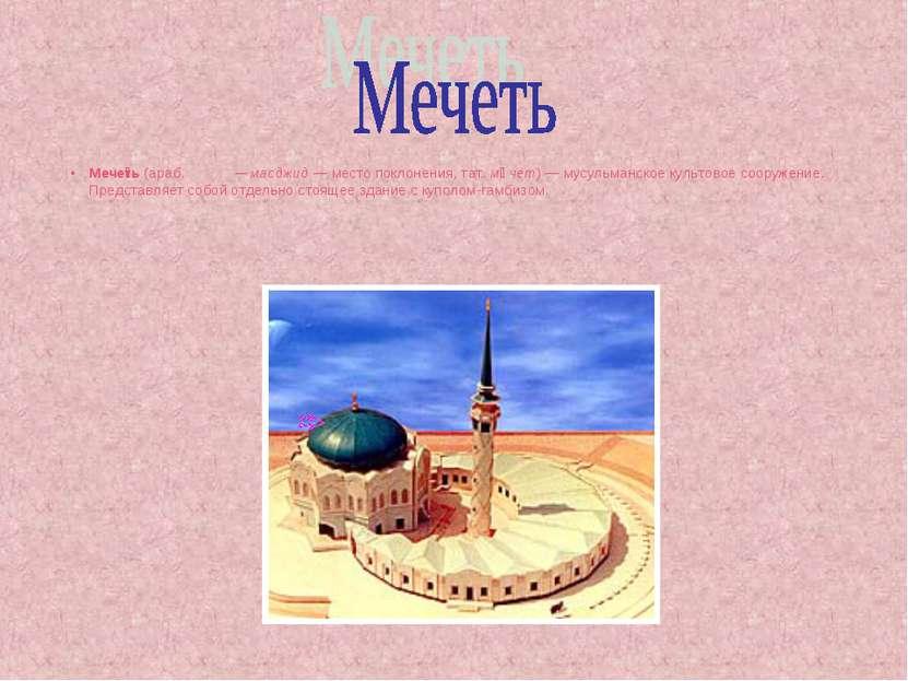 Мече ть (араб. مسجد — масджид — место поклонения, тат. мәчет) — мусульманское...