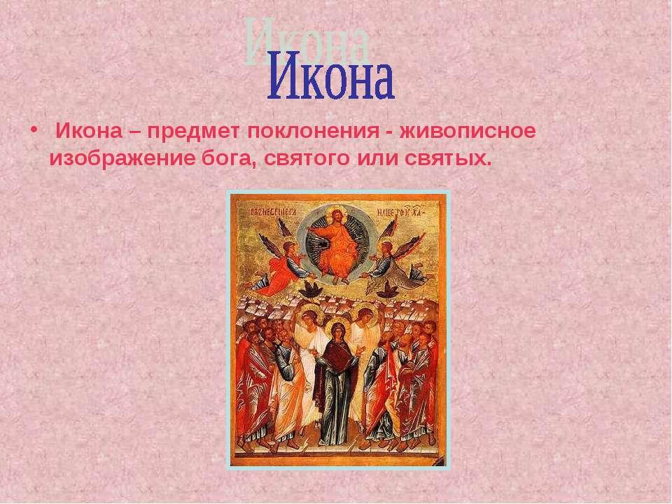 Икона – предмет поклонения - живописное изображение бога, святого или святых.