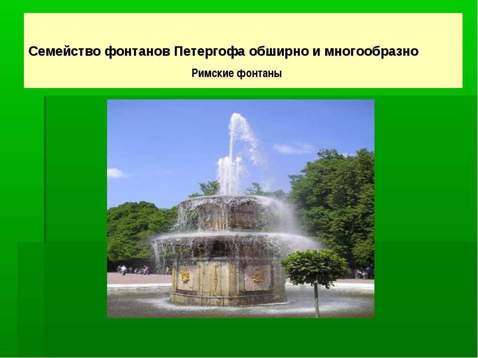 Семейство фонтанов Петергофа обширно и многообразно Римские фонтаны