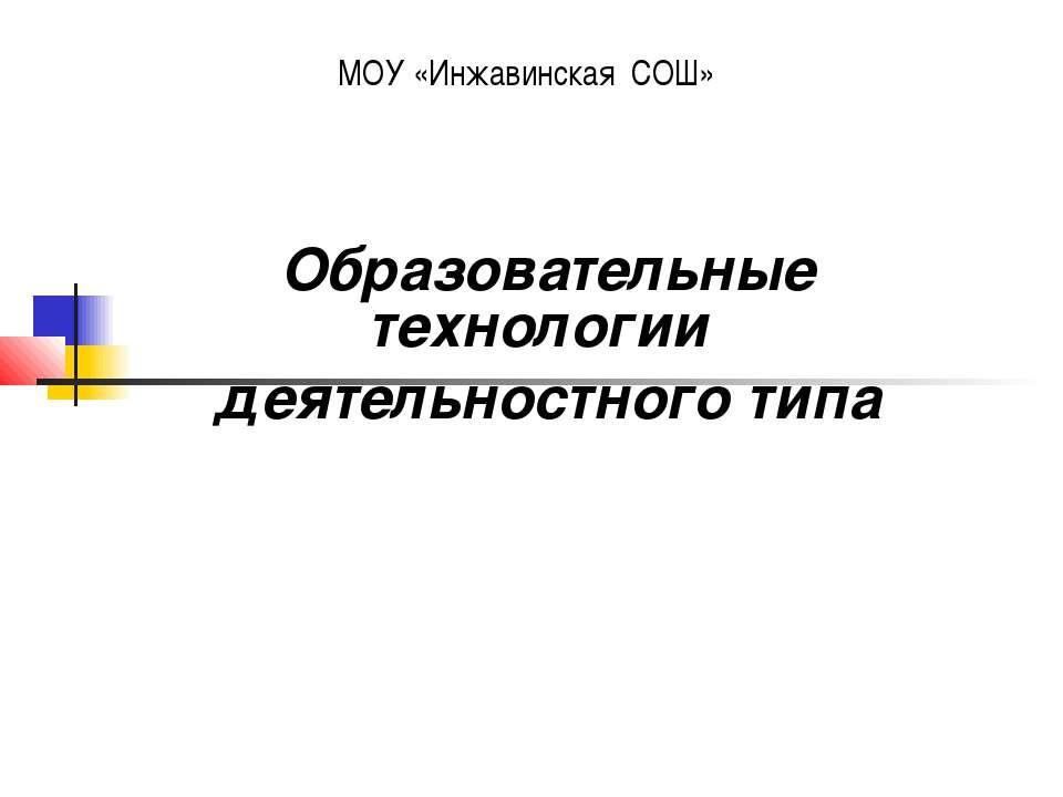 МОУ «Инжавинская СОШ» Образовательные технологии деятельностного типа