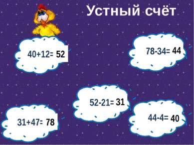 40+12= 52 52-21= 31 31+47= 78-34= 44-4= 78 44 40 Устный счёт