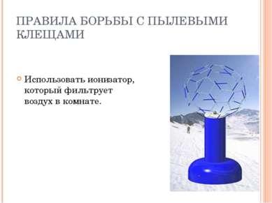 ПРАВИЛА БОРЬБЫ С ПЫЛЕВЫМИ КЛЕЩАМИ Использовать ионизатор, который фильтрует в...