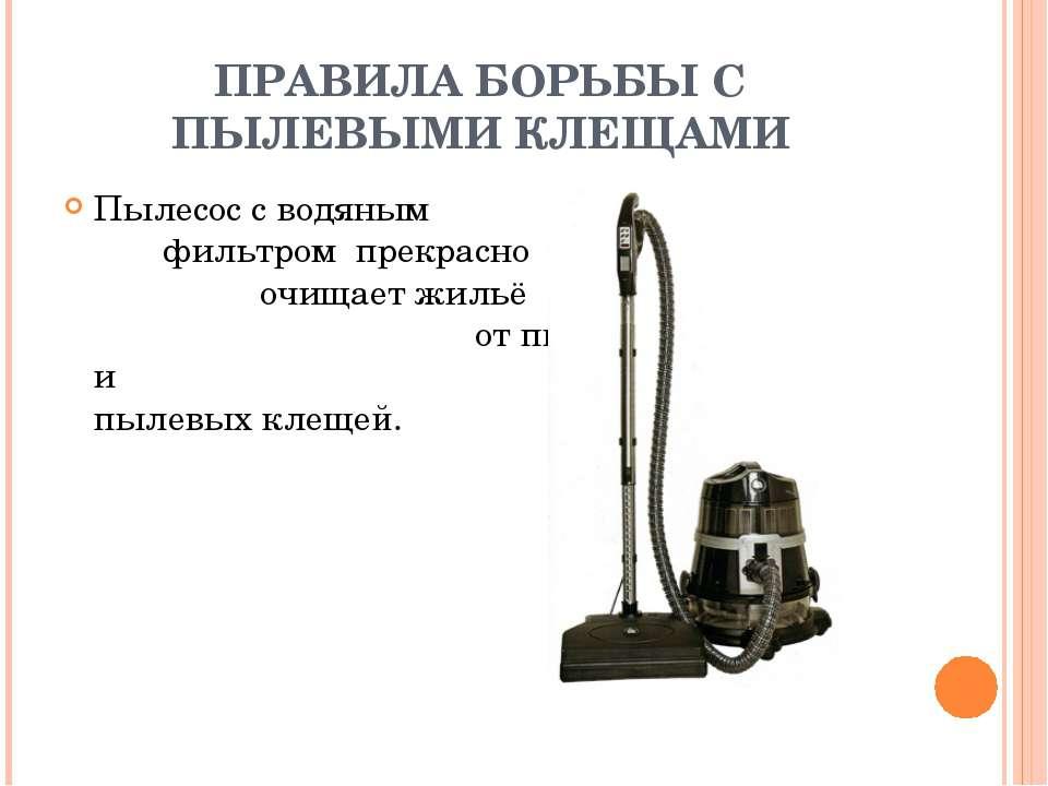 ПРАВИЛА БОРЬБЫ С ПЫЛЕВЫМИ КЛЕЩАМИ Пылесос с водяным фильтром прекрасно очищае...