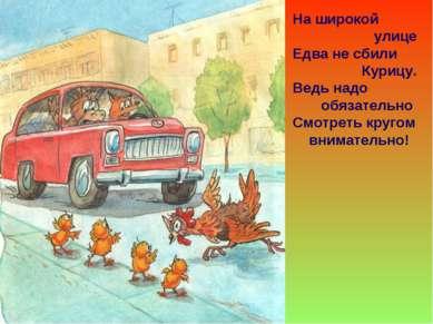 На широкой улице Едва не сбили Курицу. Ведь надо обязательно Смотреть кругом ...