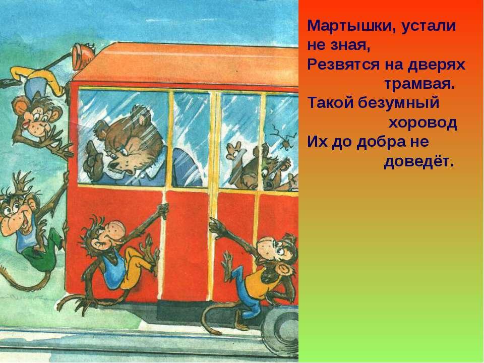 Мартышки, устали не зная, Резвятся на дверях трамвая. Такой безумный хоровод ...
