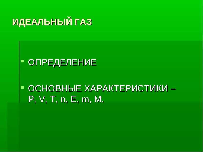 ИДЕАЛЬНЫЙ ГАЗ ОПРЕДЕЛЕНИЕ ОСНОВНЫЕ ХАРАКТЕРИСТИКИ – Р, V, T, n, E, m, M.
