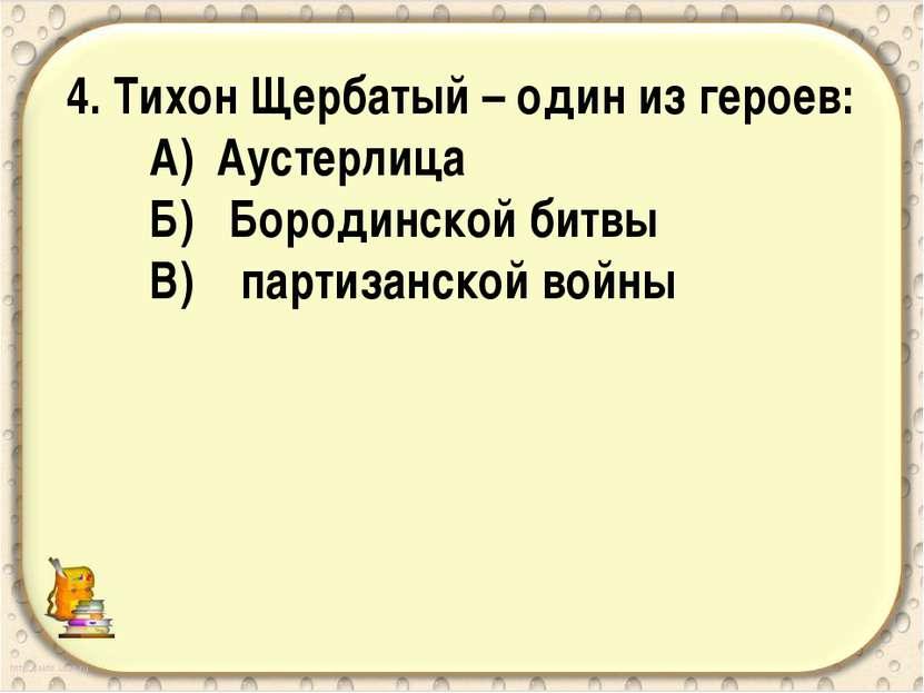4. Тихон Щербатый – один из героев: А) Аустерлица Б) Бородинской битвы В) пар...