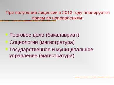 При получении лицензии в 2012 году планируется прием по направлениям: Торгово...