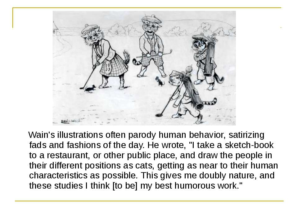 Wain's illustrations often parody human behavior, satirizing fads and fashion...