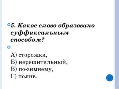 5. Какое слово образовано суффиксальным способом?  А) сторожка, Б) нерешит...