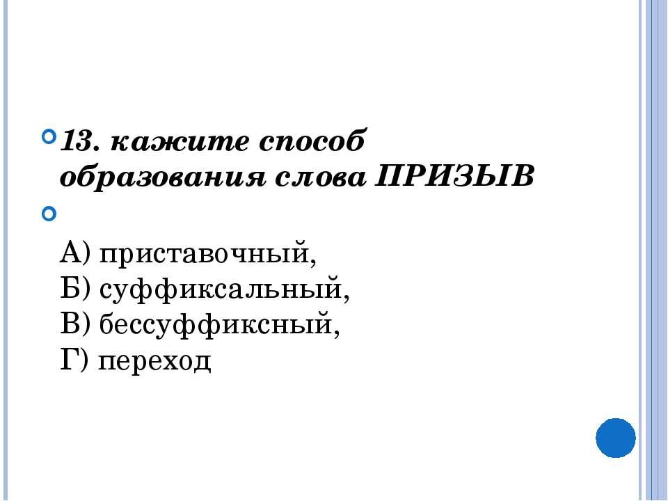 13. кажите способ образования слова ПРИЗЫВ  А) приставочный, Б) суффиксаль...