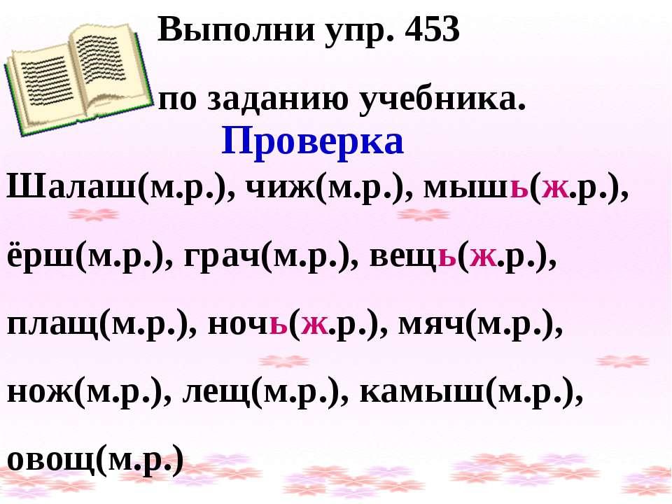 Выполни упр. 453 по заданию учебника. Проверка Шалаш(м.р.), чиж(м.р.), мышь(ж...