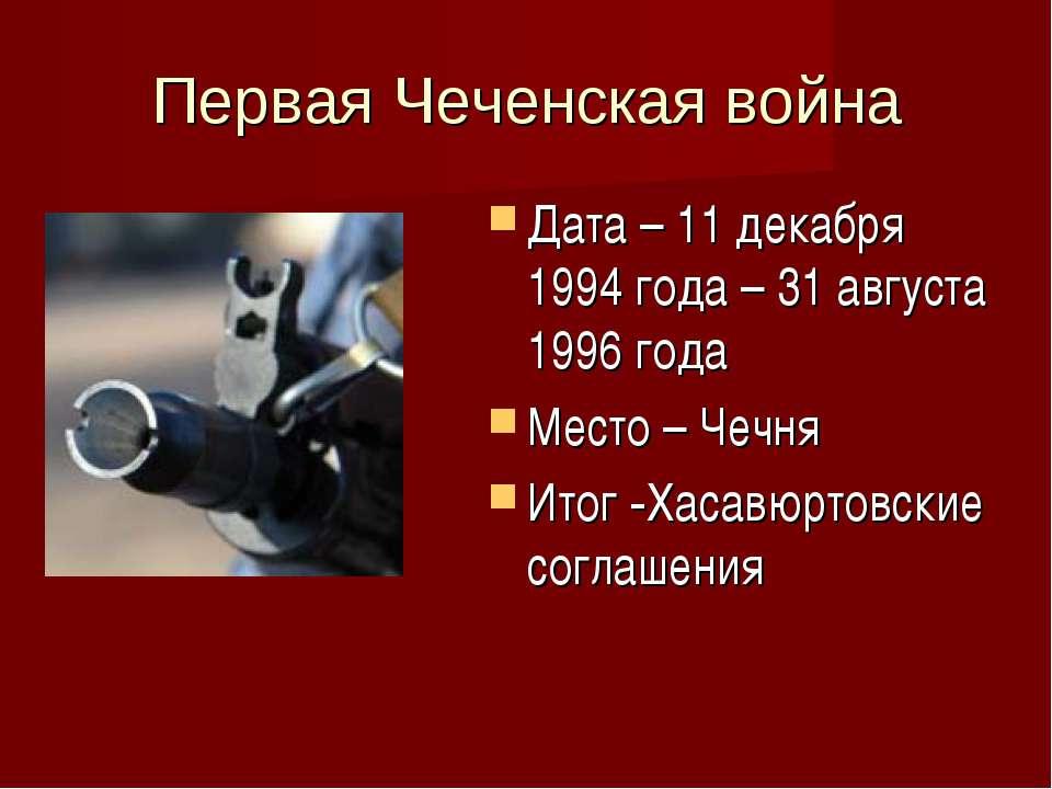 Первая Чеченская война Дата – 11 декабря 1994 года – 31 августа 1996 года Мес...