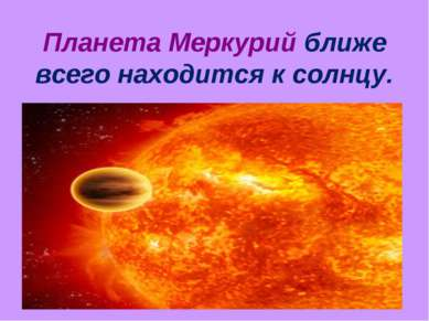 Планета Меркурий ближе всего находится к солнцу.