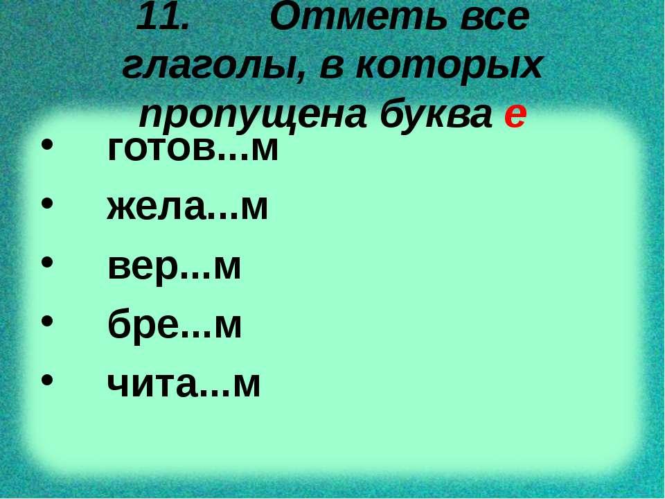 11. Отметь все глаголы, в которых пропущена буква е готов...м жела...м вер......