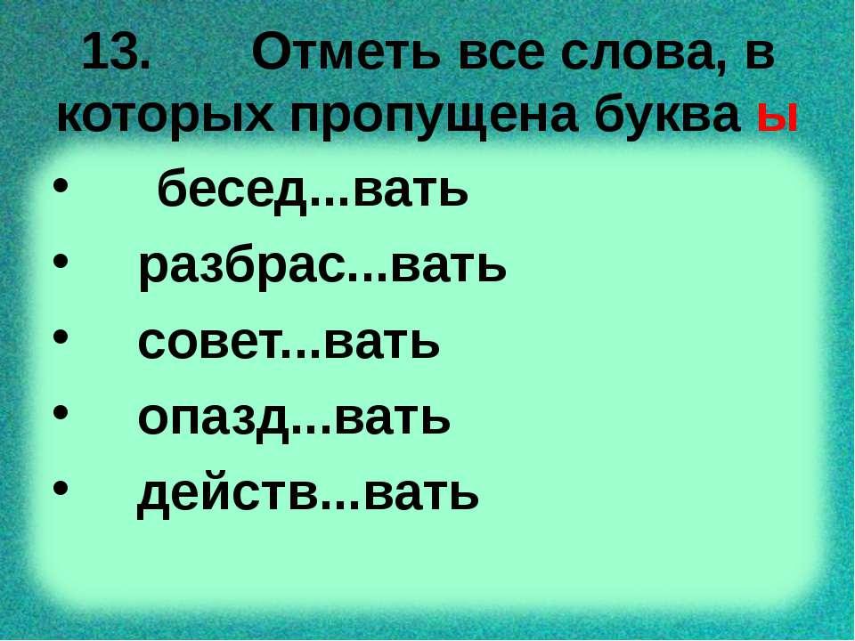 13. Отметь все слова, в которых пропущена буква ы бесед...вать разбрас...вать...
