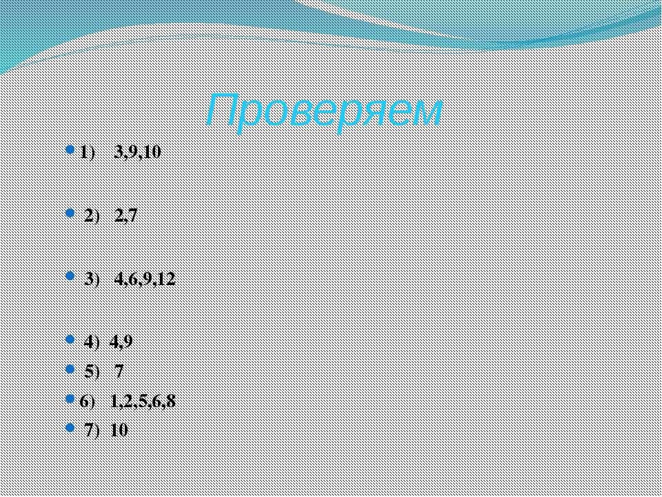 Проверяем 1) 3,9,10 2) 2,7 3) 4,6,9,12 4) 4,9 5) 7 6) 1,2,5,6,8 7) 10