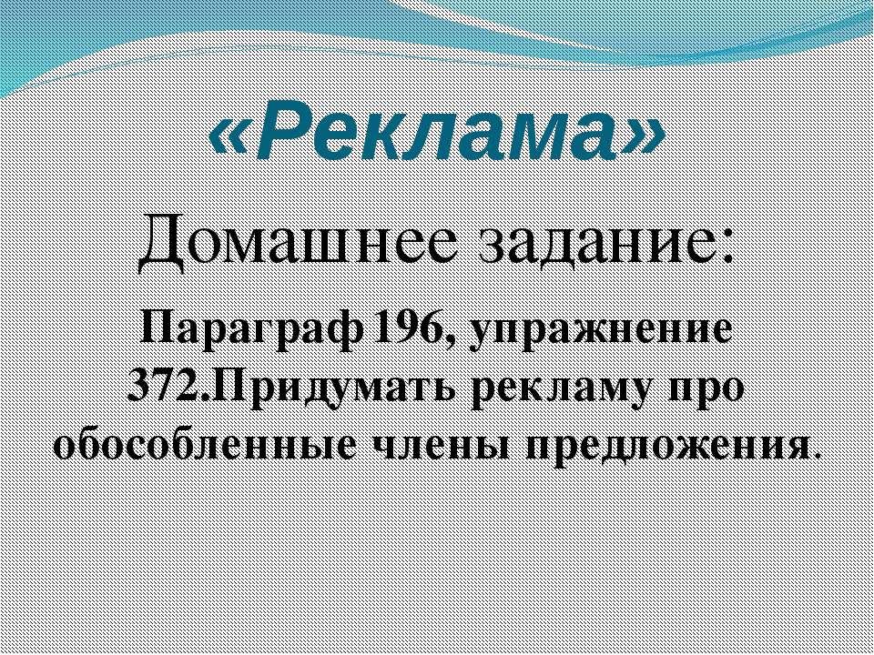 «Реклама» Домашнее задание: Параграф 196, упражнение 372.Придумать рекламу пр...